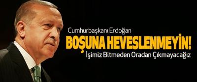 Erdoğan: Boşuna Heveslenmeyin İşimiz Bitmeden Oradan Çıkmayacağız