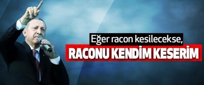 Erdoğan:  eğer racon kesilecekse, raconu kendim keserim