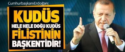 Erdoğan: Kudüs hele hele doğu Kudüs Filistin'in başkentidir!