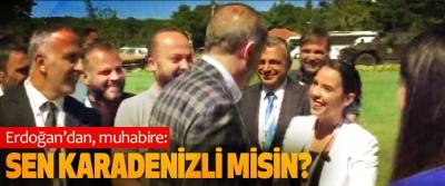 Erdoğan'dan, muhabire; Sen Karadenizli Misin?