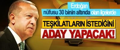 Erdoğan nüfusu 30 binin altında olan ilçelerde Teşkilatların istediğini aday yapacak!