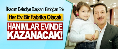Erdoğan Tok; Her Ev Bir Fabrika Olacak, Hanımlar evinde kazanacak!