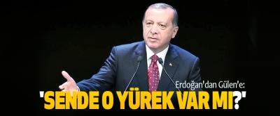 Erdoğan'dan gülen'e: 'sende o yürek var mı?'