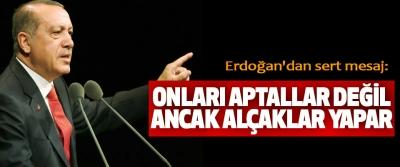 Erdoğan'dan sert mesaj: onları aptallar değil ancak alçaklar yapar