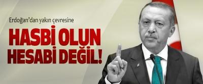 Erdoğan'dan yakın çevresine, Hasbi olun hesabi değil!
