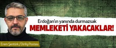 Erdoğan'ın yanında durmazsak Memleketi Yakacaklar!
