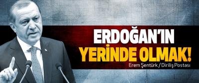 Erdoğan'ın yerinde olmak!