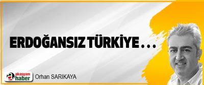 Erdoğansız Türkiye…