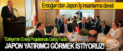 Erdoğan:Türkiye'nin Enerji Projelerinde Daha Fazla Japon Yatırımcı Görmek İstiyoruz!
