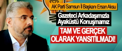 Ersan Aksu:Gazeteci Arkadaşımızla Ayaküstü Konuşmamız Tam ve gerçek olarak yansıtılmadı!