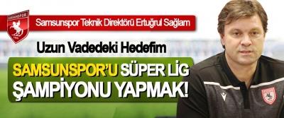 Ertuğrul Sağlam: Uzun Vadedeki Hedefim Samsunspor'u Süper Lig Şampiyonu yapmak!