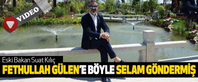 Eski Bakan Suat Kılıç, Fethullah Gülen'e Böyle Selam Göndermiş