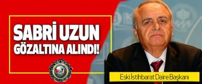 Eski İstihbarat Daire Başkanı Sabri Uzun Gözaltına Alındı!