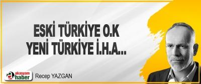 Eski Türkiye O.K, Yeni Türkiye İ.H.A…