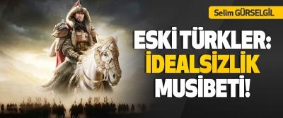 Eski Türkler: İdealsizlik Musibeti!
