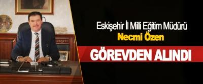 Eskişehir İl Milli Eğitim Müdürü Necmi Özen Görevden Alındı