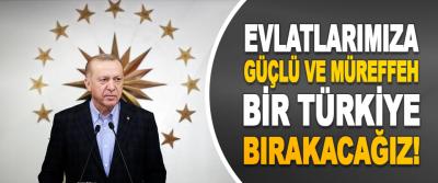 Evlatlarımıza Güçlü ve Müreffeh Bir Türkiye Bırakacağız!