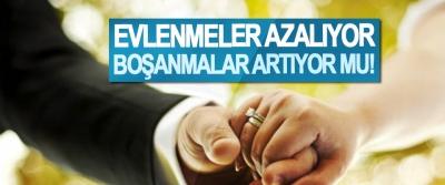 Evlenmeler azalıyor boşanmalar artıyor mu!