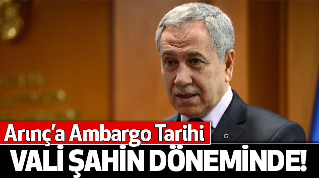 Arınç'a Ambargo Tarihi Vali Şahin Döneminde!