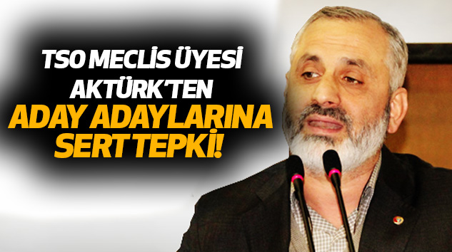 Tso Meclis Üyesi Aktürk'ten Aday Adaylarına Sert Tepki!