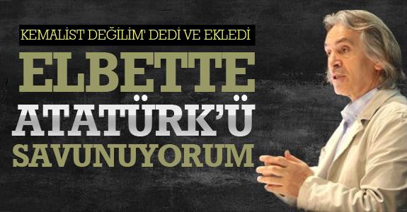 Kemalist değilim' dedi ve ekledi: 'Elbette Atatürk'ü savunuyorum'...