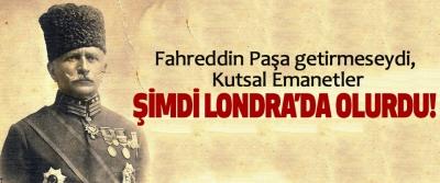 Fahreddin Paşa getirmeseydi, Kutsal Emanetler Şimdi Londra'da olurdu!
