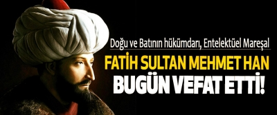 Fatih sultan Mehmet Han bugün vefat etti!