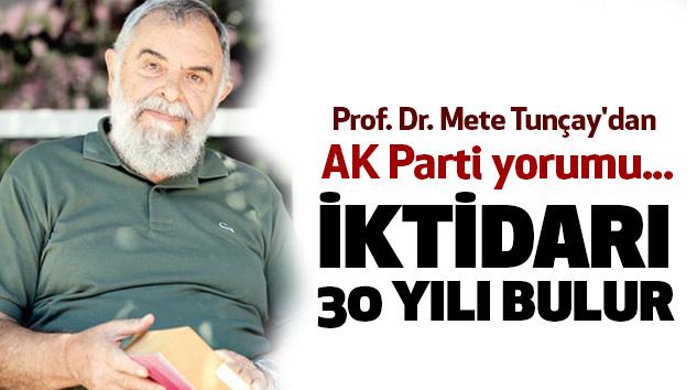 Prof. Dr. Mete Tunçay'dan AK Parti yorumu: İktidarı 30 Yılı Bulur