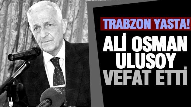 Trabzon Yasta! Ali Osman Ulusoy Vefat Etti