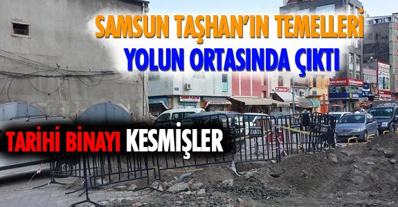 SAMSUN TAŞHAN'IN TEMELLERİ YOLUN ORTASINDA ÇIKTI