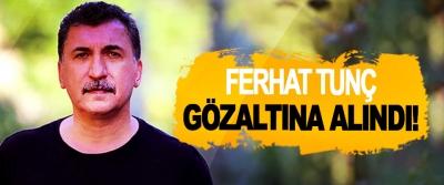 Ferhat Tunç gözaltına alındı!