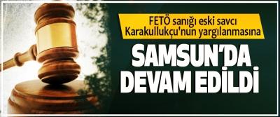 FETÖ sanığı eski savcı Karakullukçu'nun yargılanmasına Samsun'da Devam Edildi