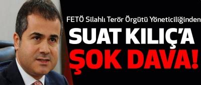 FETÖ Silahlı Terör Örgütü yöneticiliğinden Suat Kılıç'a Şok Dava!