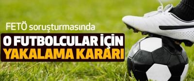 FETÖ soruşturmasında O Futbolcular İçin Yakalama Kararı