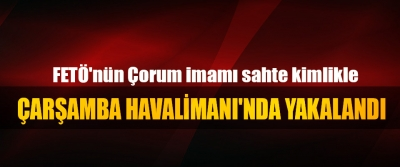 FETÖ'nün Çorum imamı, sahte kimlikle Çarşamba Havalimanı'nda Yakalandı