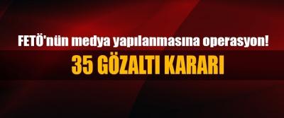 FETÖ'nün medya yapılanmasına operasyon: 35 Gözaltı Kararı