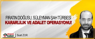 Fırat'ın doğusu, Süleyman Şah türbesi, kararlılık ve adâlet operasyonu!