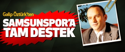 Galip Öztürk: Samsunspor'un Her Zaman Yanındayız