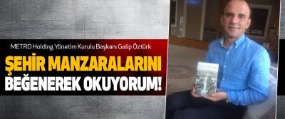 Galip Öztürk: Şehir manzaralarını beğenerek okuyorum!