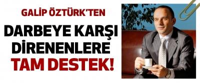 Galip Öztürk'ten Darbeye Karşı Direnenlere Tam Destek!