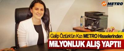 Galip Öztürk'ün Kızı METRO Hisselerinden Milyonluk Alış Yaptı!