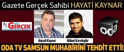 Gazete Gerçek Sahibi Hayati Kaynar ODA TV Samsun Muhabirini Tehdit Etti!