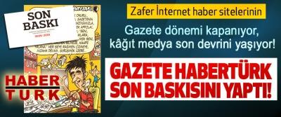 Gazete habertürk son baskısını yaptı!