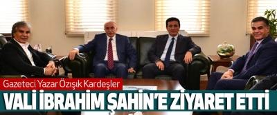 gazeteci yazar özışık kardeşler vali ibrahim şahin'i ziyaret etti