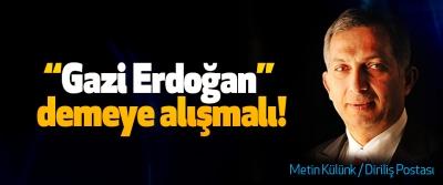 """""""Gazi Erdoğan"""" demeye alışmalı!"""