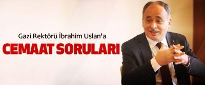Gazi Rektörü İbrahim Uslan'a Cemaat Soruları