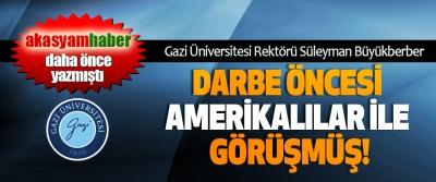 Gazi Üniversitesi Rektörü Süleyman Büyükberber Darbe öncesi Amerikalılar ile görüşmüş!