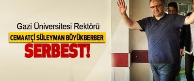 Gazi Üniversitesi Rektörü Cemaatçi Süleyman Büyükberber Serbest!