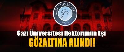 Gazi Üniversitesi Rektörü'nün Eşi Gözaltına Alındı!