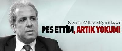 Gaziantep Milletvekili Şamil Tayyar: Pes ettim, artık yokum!